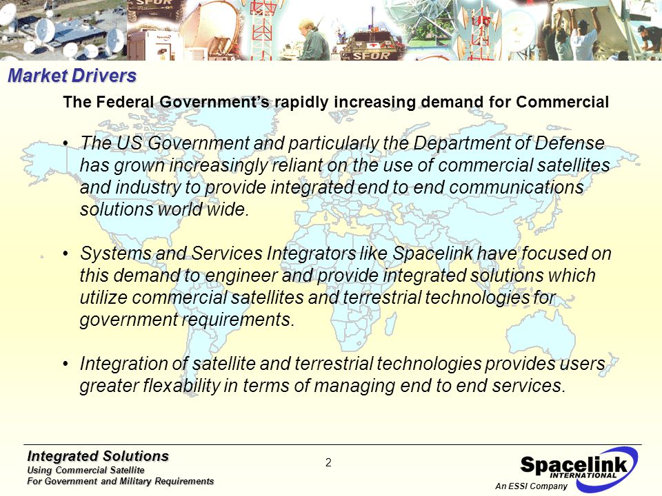 Integrated Solutions Using Commercial Satellite For Government and Military Requirements 2 Market Drivers The Federal Government's rapidly increasing demand for Commercial The US Government and particularly the Department of Defense has grown increasingly reliant on the use of commercial satellites and industry to provide integrated end to end communications solutions world wide.