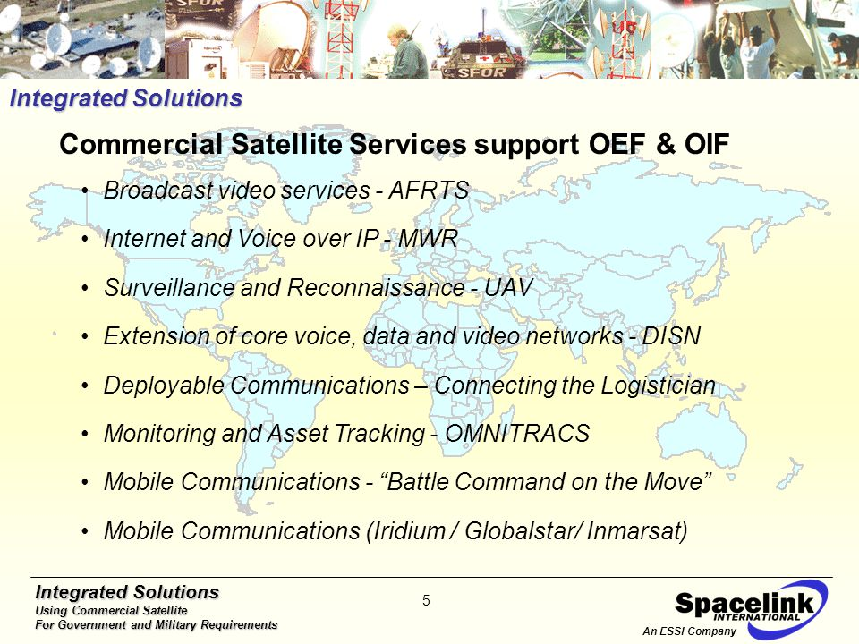 Integrated Solutions Using Commercial Satellite For Government and Military Requirements 5 Integrated Solutions Broadcast video services - AFRTS Internet and Voice over IP - MWR Surveillance and Reconnaissance - UAV Extension of core voice, data and video networks - DISN Deployable Communications – Connecting the Logistician Monitoring and Asset Tracking - OMNITRACS Mobile Communications - Battle Command on the Move Mobile Communications (Iridium / Globalstar/ Inmarsat) Commercial Satellite Services support OEF & OIF An ESSI Company
