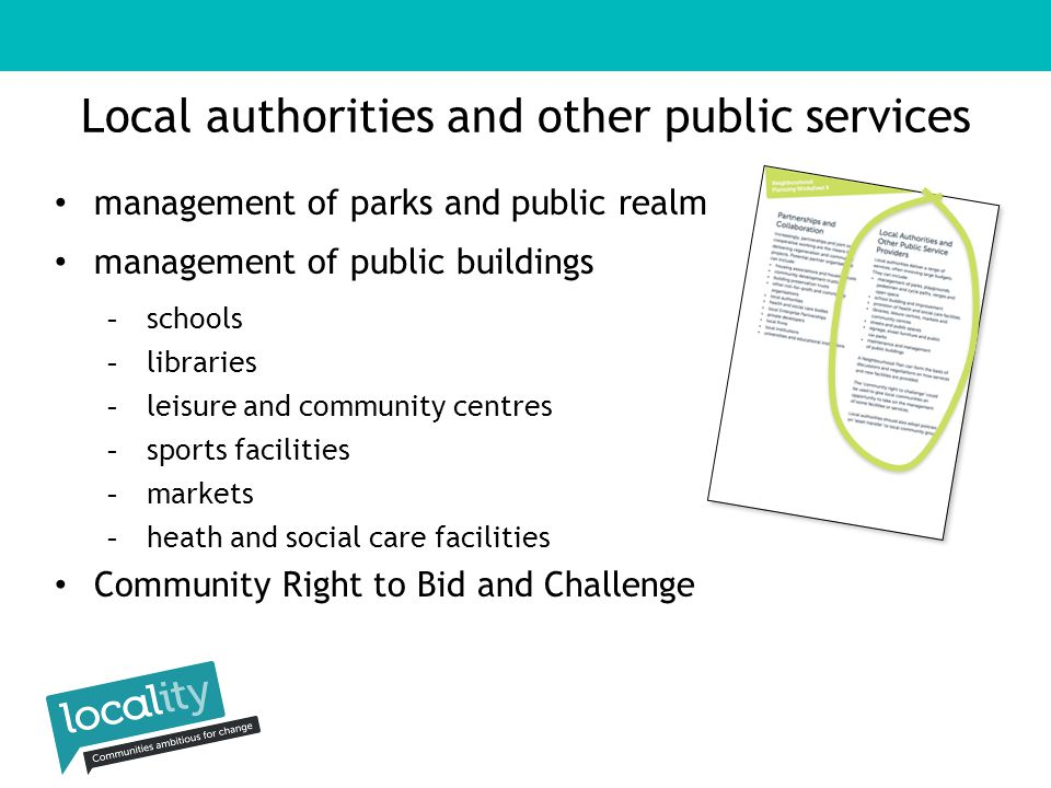 Local authorities and other public services management of parks and public realm management of public buildings -schools -libraries -leisure and community centres -sports facilities -markets -heath and social care facilities Community Right to Bid and Challenge
