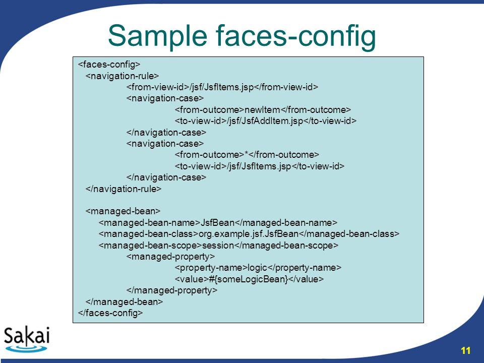 11 Sample faces-config /jsf/JsfItems.jsp newItem /jsf/JsfAddItem.jsp * /jsf/JsfItems.jsp JsfBean org.example.jsf.JsfBean session logic #{someLogicBean}