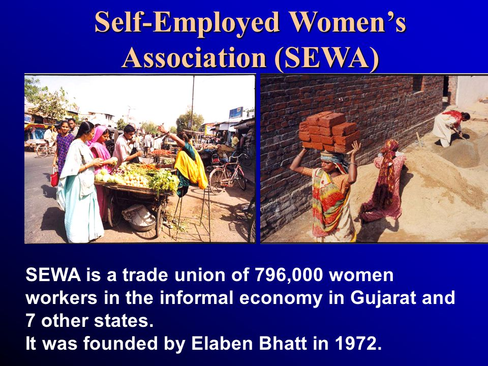 Self-Employed Women's Association (SEWA) SEWA is a trade union of 796,000 women workers in the informal economy in Gujarat and 7 other states. It was