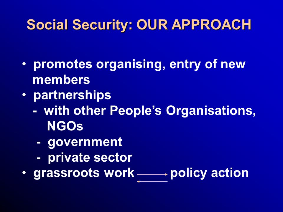 Social Security: OUR APPROACH promotes organising, entry of new members partnerships - with other People's Organisations, NGOs - government - private