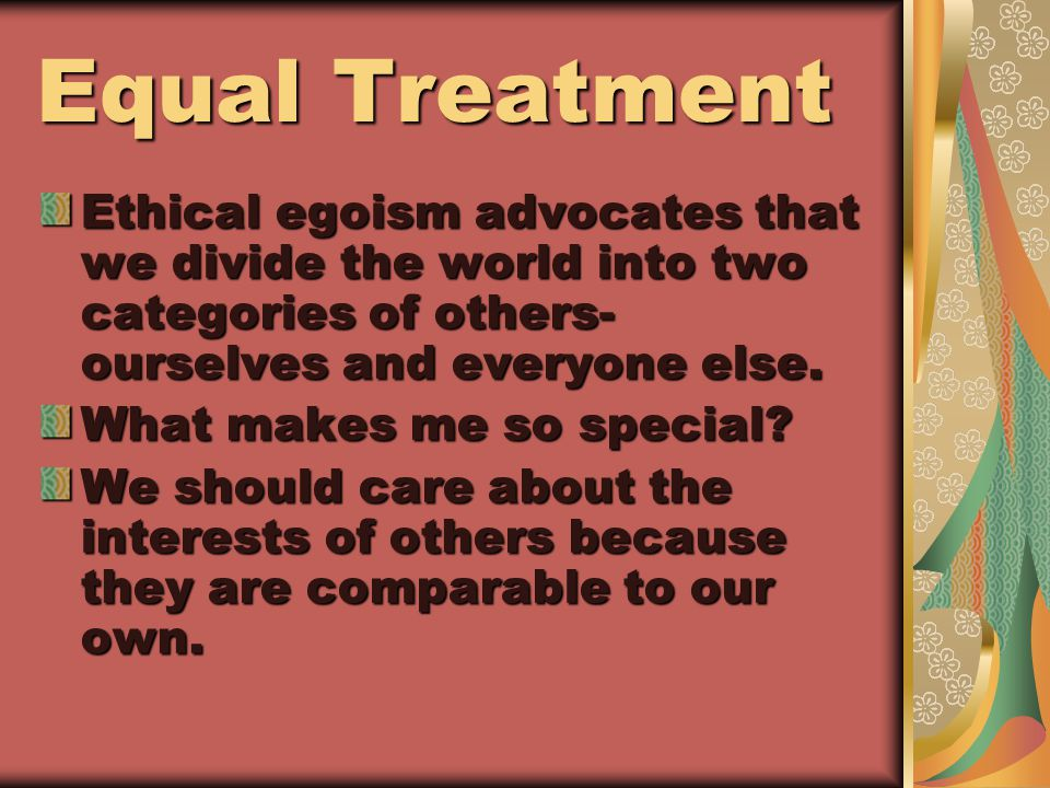 Equal Treatment Ethical egoism advocates that we divide the world into two categories of others- ourselves and everyone else.