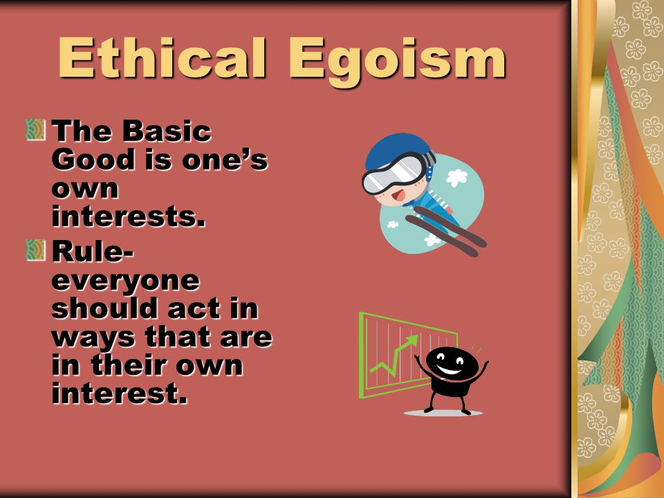 Ethical Egoism Ethical Egoism The Basic Good is one's own interests.