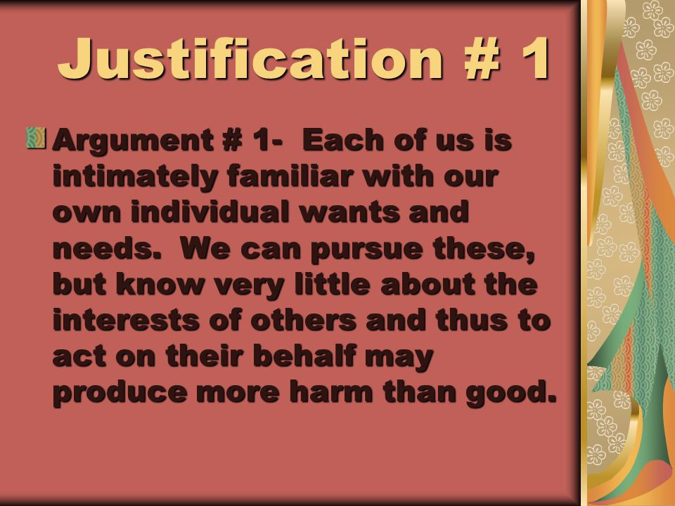 Justification # 1 Justification # 1 Argument # 1- Each of us is intimately familiar with our own individual wants and needs.