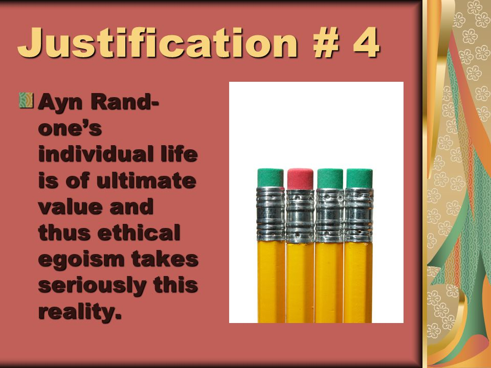 Justification # 4 Ayn Rand- one's individual life is of ultimate value and thus ethical egoism takes seriously this reality.