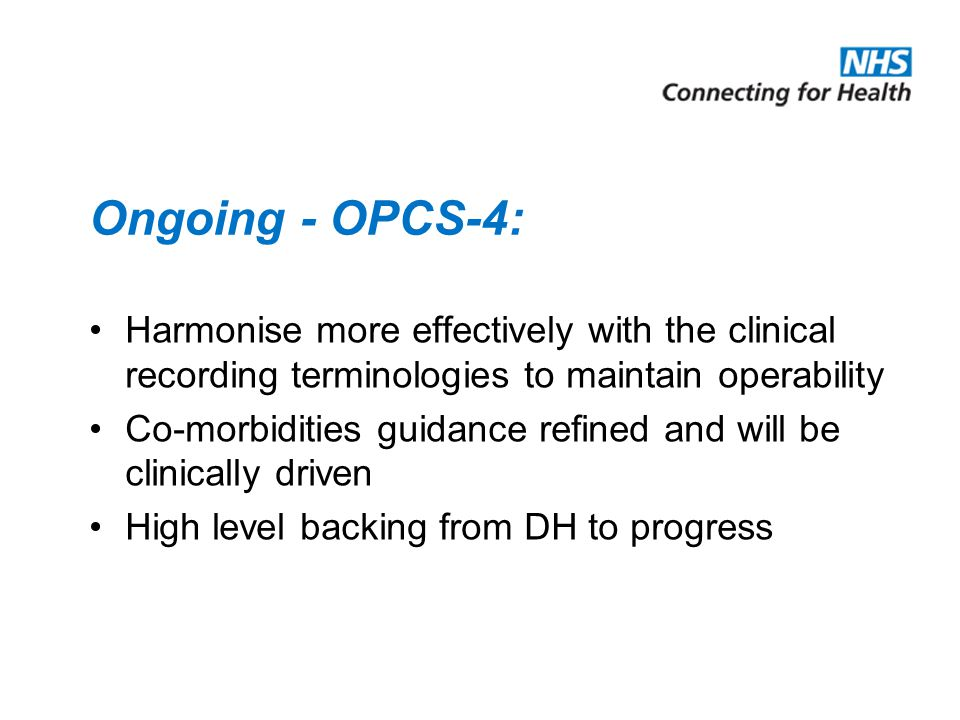 Ongoing - OPCS-4: Harmonise more effectively with the clinical recording terminologies to maintain operability Co-morbidities guidance refined and will be clinically driven High level backing from DH to progress