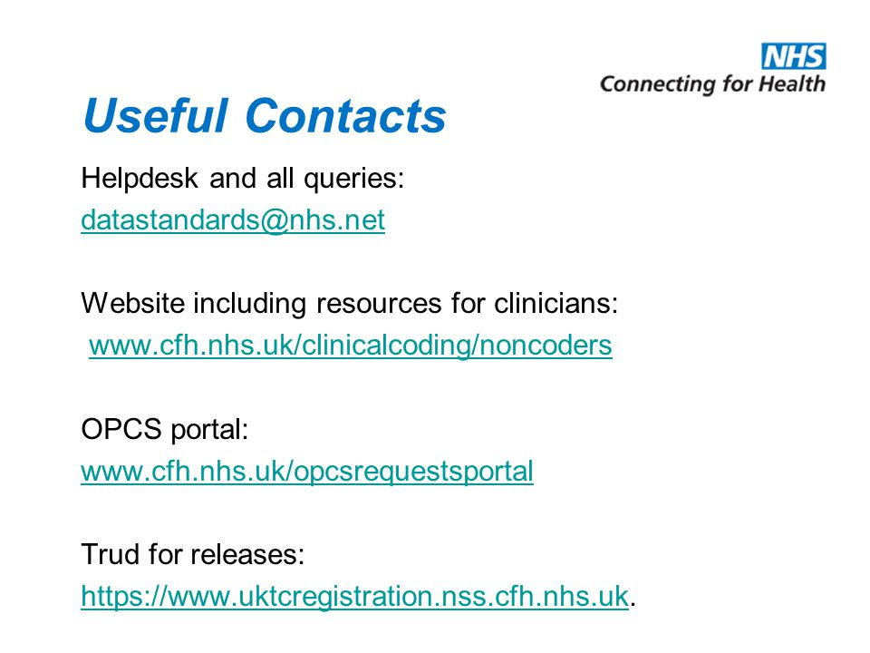 Useful Contacts Helpdesk and all queries: datastandards@nhs.net Website including resources for clinicians: www.cfh.nhs.uk/clinicalcoding/noncoders OPCS portal: www.cfh.nhs.uk/opcsrequestsportal Trud for releases: https://www.uktcregistration.nss.cfh.nhs.ukhttps://www.uktcregistration.nss.cfh.nhs.uk.