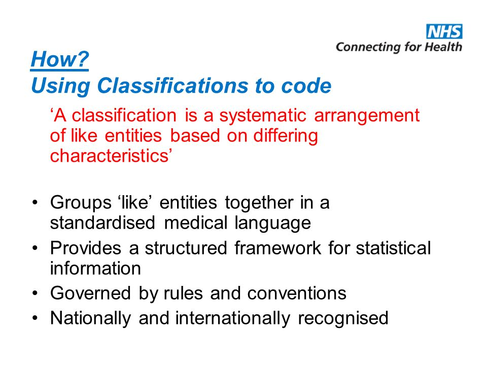 How? Using Classifications to code 'A classification is a systematic arrangement of like entities based on differing characteristics' Groups 'like' en