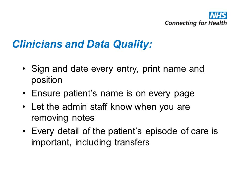 Clinicians and Data Quality: Sign and date every entry, print name and position Ensure patient's name is on every page Let the admin staff know when you are removing notes Every detail of the patient's episode of care is important, including transfers
