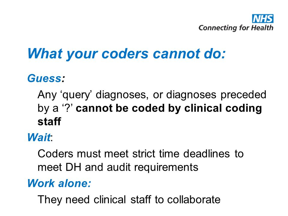 What your coders cannot do: Guess: Any 'query' diagnoses, or diagnoses preceded by a ' ' cannot be coded by clinical coding staff Wait: Coders must meet strict time deadlines to meet DH and audit requirements Work alone: They need clinical staff to collaborate
