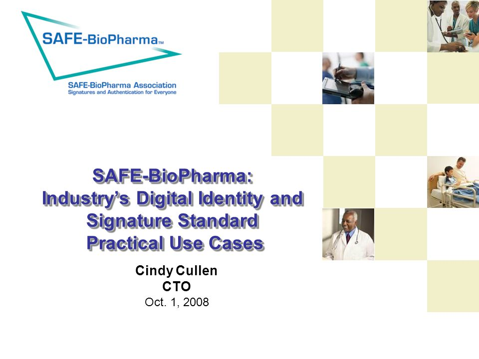 SAFE-BioPharma: Industry's Digital Identity and Signature Standard Practical Use Cases Cindy Cullen CTO Oct.