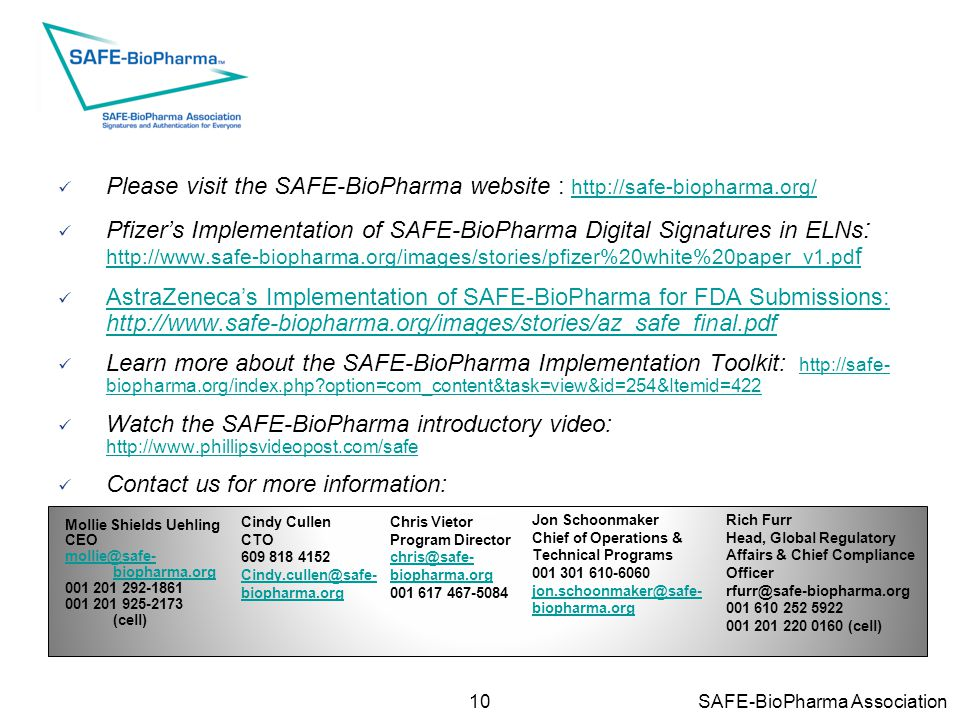 10 SAFE-BioPharma Association Please visit the SAFE-BioPharma website : http://safe-biopharma.org/ http://safe-biopharma.org/ Pfizer's Implementation of SAFE-BioPharma Digital Signatures in ELNs : http://www.safe-biopharma.org/images/stories/pfizer%20white%20paper_v1.pd f http://www.safe-biopharma.org/images/stories/pfizer%20white%20paper_v1.pd f AstraZeneca's Implementation of SAFE-BioPharma for FDA Submissions: http://www.safe-biopharma.org/images/stories/az_safe_final.pdf AstraZeneca's Implementation of SAFE-BioPharma for FDA Submissions: http://www.safe-biopharma.org/images/stories/az_safe_final.pdf Learn more about the SAFE-BioPharma Implementation Toolkit: http://safe- biopharma.org/index.php?option=com_content&task=view&id=254&Itemid=422 http://safe- biopharma.org/index.php?option=com_content&task=view&id=254&Itemid=422 Watch the SAFE-BioPharma introductory video: http://www.phillipsvideopost.com/safe http://www.phillipsvideopost.com/safe Contact us for more information: Chris Vietor Program Director chris@safe- biopharma.org 001 617 467-5084 Mollie Shields Uehling CEO mollie@safe- biopharma.org 001 201 292-1861 001 201 925-2173 (cell) Jon Schoonmaker Chief of Operations & Technical Programs 001 301 610-6060 jon.schoonmaker@safe- biopharma.org Rich Furr Head, Global Regulatory Affairs & Chief Compliance Officer rfurr@safe-biopharma.org 001 610 252 5922 001 201 220 0160 (cell) Cindy Cullen CTO 609 818 4152 Cindy.cullen@safe- biopharma.org