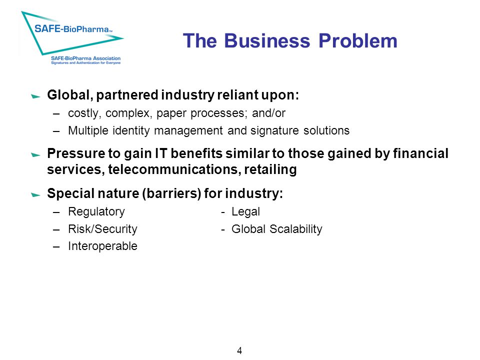 The Business Problem Global, partnered industry reliant upon: –costly, complex, paper processes; and/or –Multiple identity management and signature solutions Pressure to gain IT benefits similar to those gained by financial services, telecommunications, retailing Special nature (barriers) for industry: –Regulatory- Legal –Risk/Security- Global Scalability –Interoperable 4