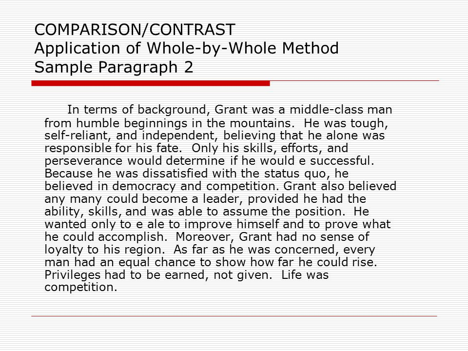 COMPARISON/CONTRAST Application of Whole-By-Whole Method Paragraph 2 – discusses Grant in terms of all three differences: background, leadership, and loyalty to the region), giving facts.