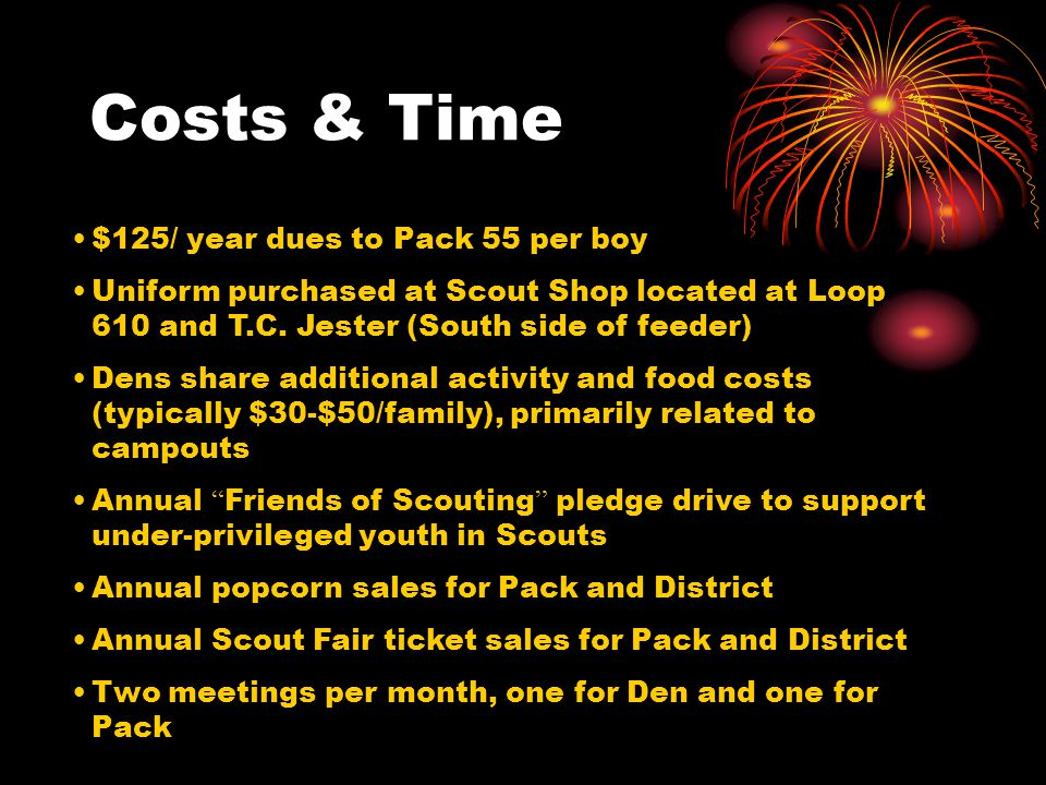 Costs & Time $125/ year dues to Pack 55 per boy Uniform purchased at Scout Shop located at Loop 610 and T.C.