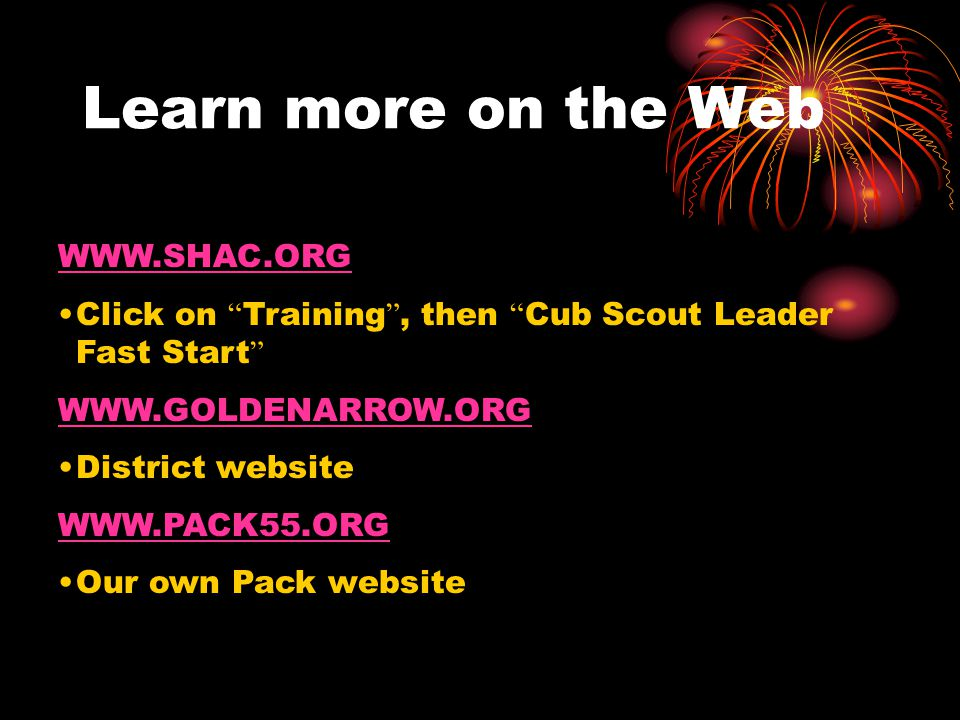 Learn more on the Web WWW.SHAC.ORG Click on Training , then Cub Scout Leader Fast Start WWW.GOLDENARROW.ORG District website WWW.PACK55.ORG Our own Pack website