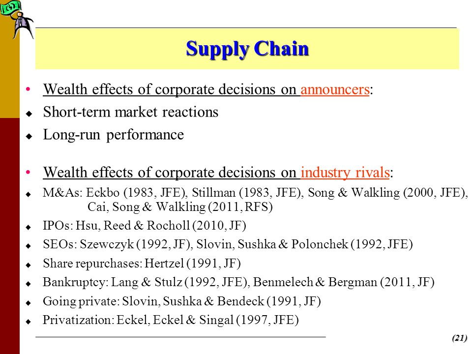 (21) Supply Chain Wealth effects of corporate decisions on announcers:   Short-term market reactions   Long-run performance Wealth effects of corporate decisions on industry rivals:   M&As: Eckbo (1983, JFE), Stillman (1983, JFE), Song & Walkling (2000, JFE), Cai, Song & Walkling (2011, RFS)   IPOs: Hsu, Reed & Rocholl (2010, JF)   SEOs: Szewczyk (1992, JF), Slovin, Sushka & Polonchek (1992, JFE)   Share repurchases: Hertzel (1991, JF)   Bankruptcy: Lang & Stulz (1992, JFE), Benmelech & Bergman (2011, JF)   Going private: Slovin, Sushka & Bendeck (1991, JF)   Privatization: Eckel, Eckel & Singal (1997, JFE)