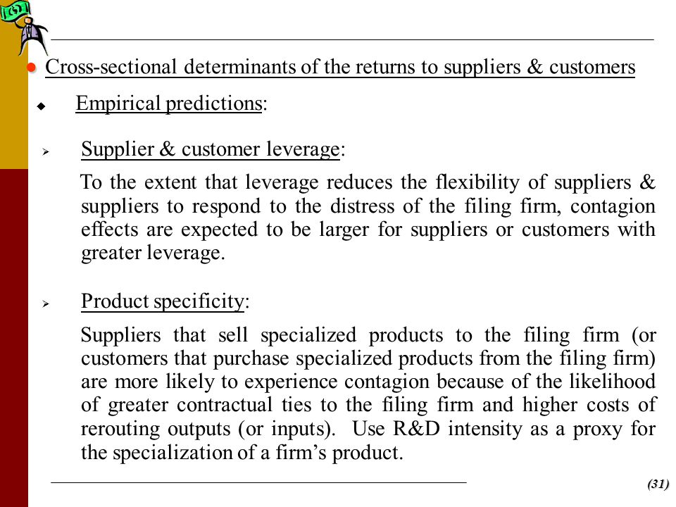 (31)   Empirical predictions: Cross-sectional determinants of the returns to suppliers & customers   Supplier & customer leverage: To the extent that leverage reduces the flexibility of suppliers & suppliers to respond to the distress of the filing firm, contagion effects are expected to be larger for suppliers or customers with greater leverage.