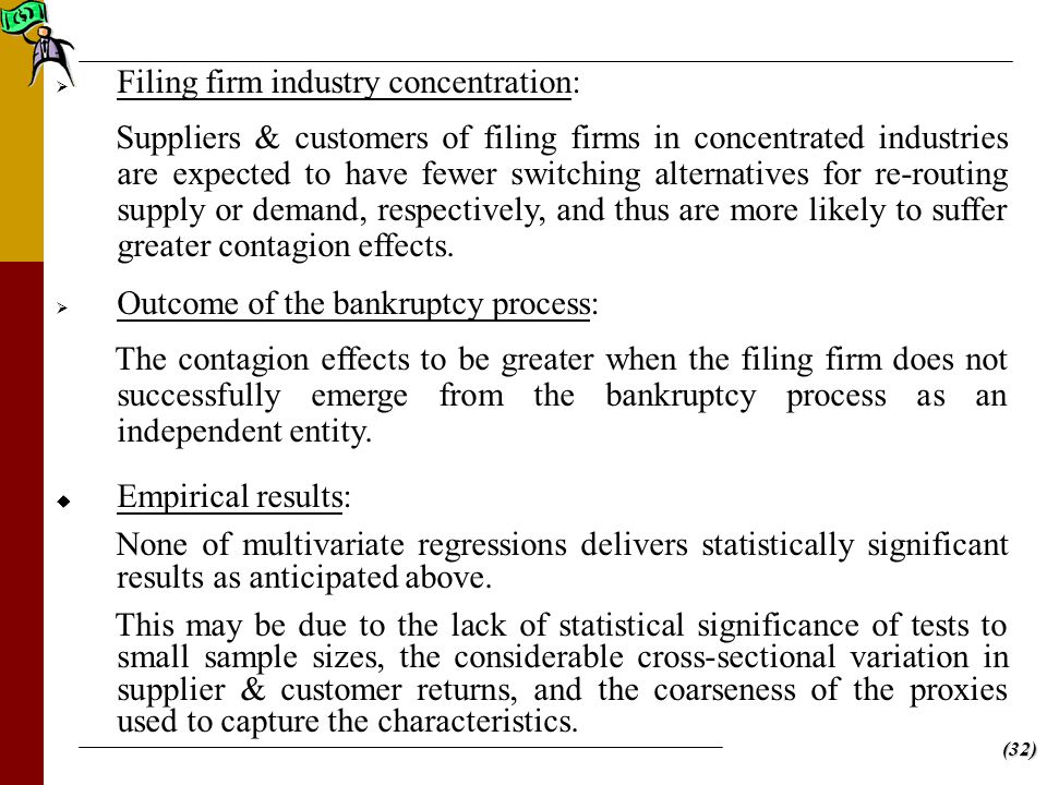 (32)   Filing firm industry concentration: Suppliers & customers of filing firms in concentrated industries are expected to have fewer switching alternatives for re-routing supply or demand, respectively, and thus are more likely to suffer greater contagion effects.