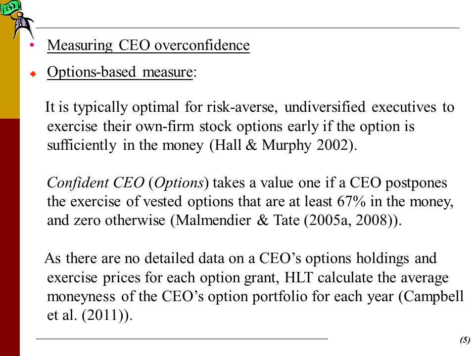 (5) Measuring CEO overconfidence   Options-based measure: It is typically optimal for risk-averse, undiversified executives to exercise their own-firm stock options early if the option is sufficiently in the money (Hall & Murphy 2002).