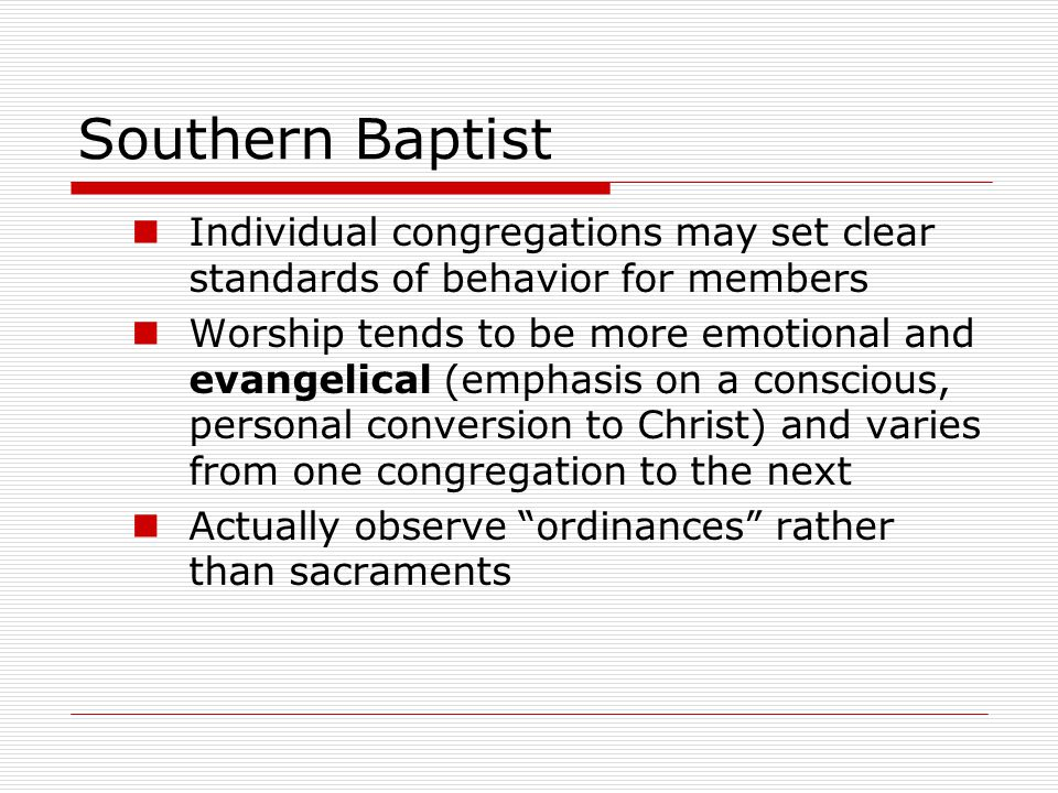 Southern Baptist Individual congregations may set clear standards of behavior for members Worship tends to be more emotional and evangelical (emphasis