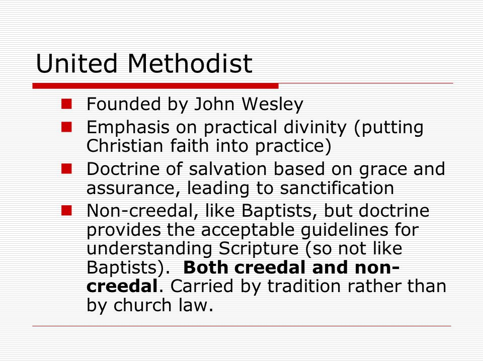 United Methodist Founded by John Wesley Emphasis on practical divinity (putting Christian faith into practice) Doctrine of salvation based on grace an