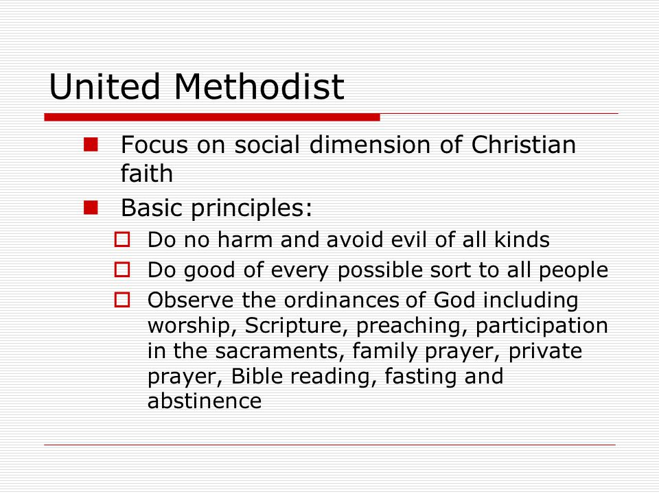 United Methodist Focus on social dimension of Christian faith Basic principles:  Do no harm and avoid evil of all kinds  Do good of every possible s