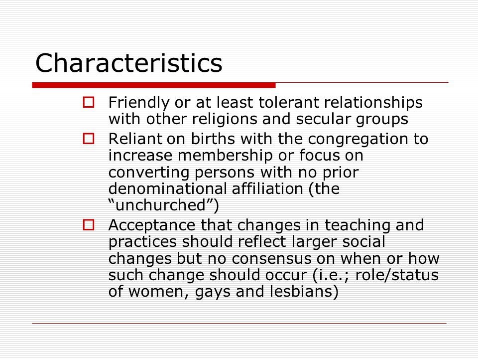 Characteristics  Friendly or at least tolerant relationships with other religions and secular groups  Reliant on births with the congregation to inc