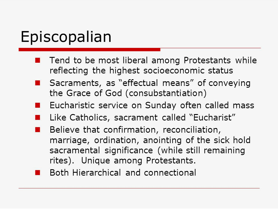"Episcopalian Tend to be most liberal among Protestants while reflecting the highest socioeconomic status Sacraments, as ""effectual means"" of conveying"