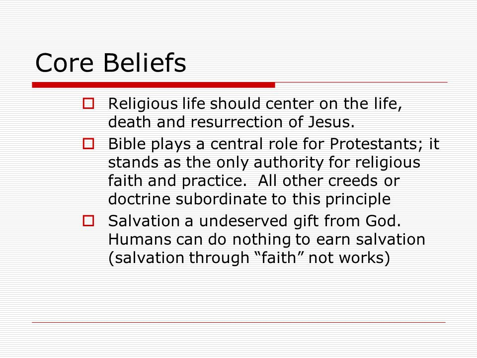 Core Beliefs  Religious life should center on the life, death and resurrection of Jesus.  Bible plays a central role for Protestants; it stands as t