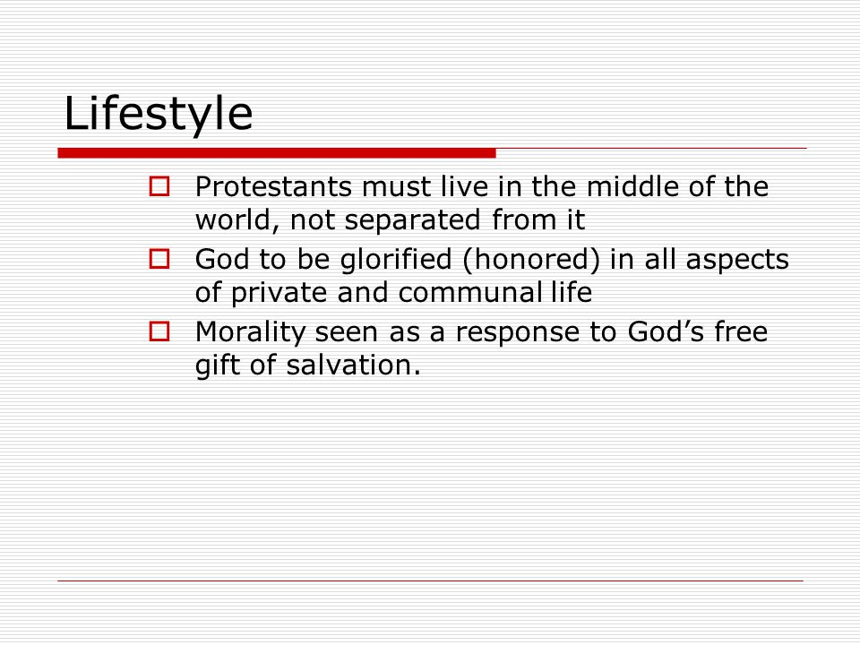Lifestyle  Protestants must live in the middle of the world, not separated from it  God to be glorified (honored) in all aspects of private and comm