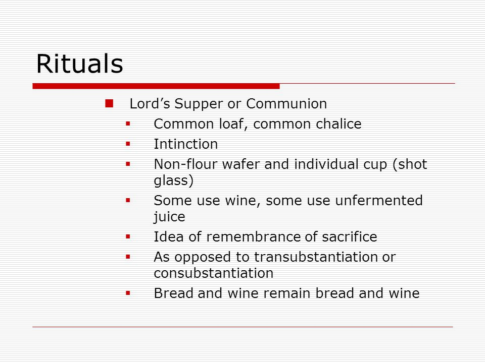 Rituals Lord's Supper or Communion  Common loaf, common chalice  Intinction  Non-flour wafer and individual cup (shot glass)  Some use wine, some