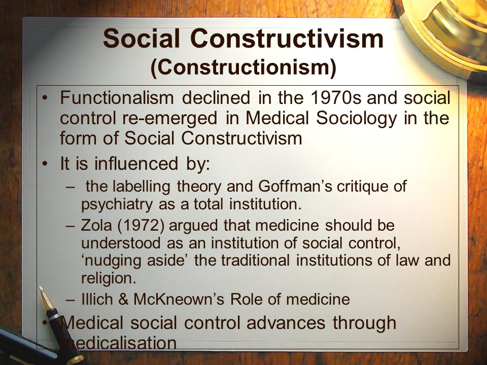 Social Constructivism (Constructionism) Functionalism declined in the 1970s and social control re-emerged in Medical Sociology in the form of Social C