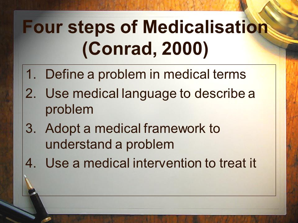 Four steps of Medicalisation (Conrad, 2000) 1.Define a problem in medical terms 2.Use medical language to describe a problem 3.Adopt a medical framewo