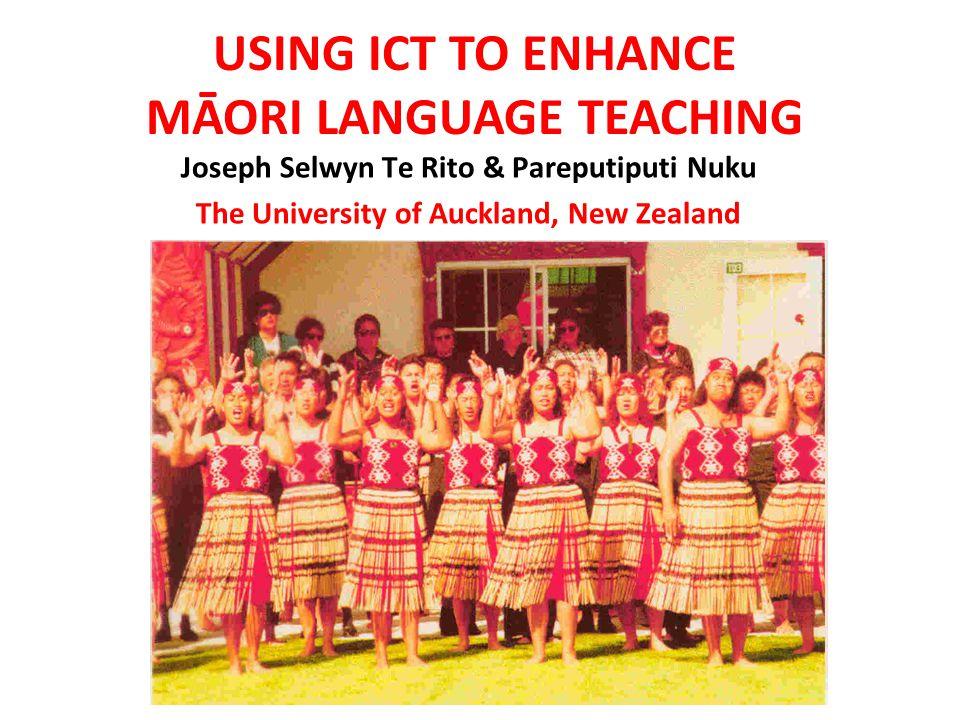 Joseph Selwyn Te Rito & Pareputiputi Nuku The University of Auckland, New Zealand USING ICT TO ENHANCE MĀORI LANGUAGE TEACHING