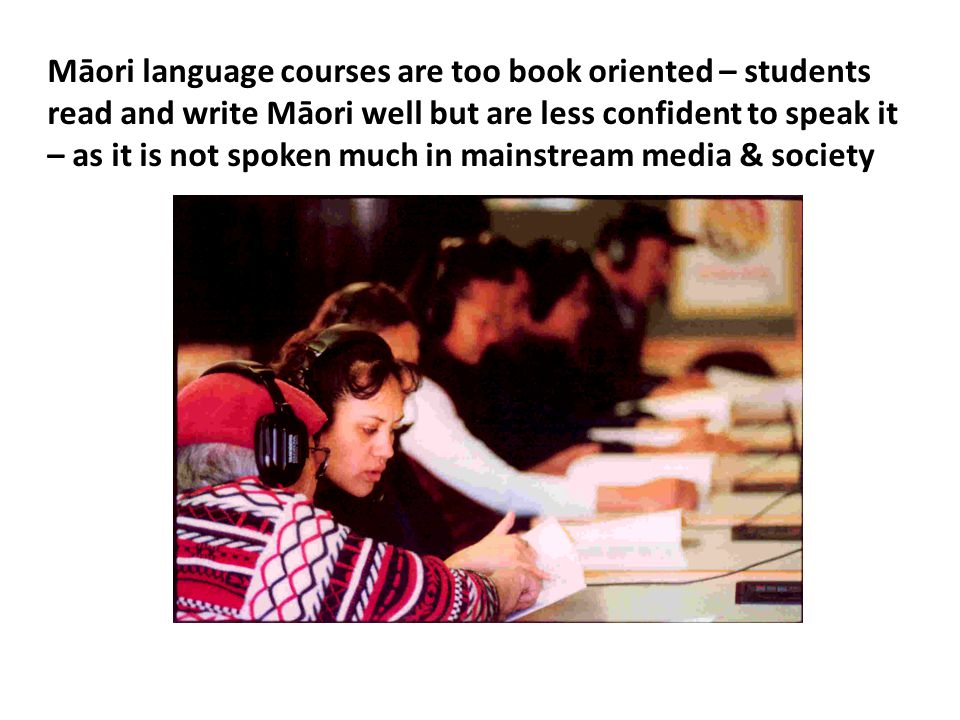 Māori language courses are too book oriented – students read and write Māori well but are less confident to speak it – as it is not spoken much in mai