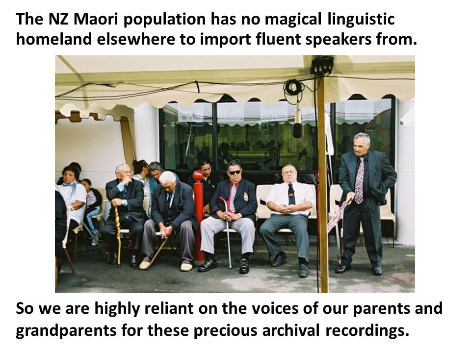 So we are highly reliant on the voices of our parents and grandparents for these precious archival recordings. The NZ Maori population has no magical