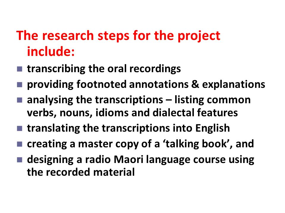 The research steps for the project include : transcribing the oral recordings providing footnoted annotations & explanations analysing the transcripti