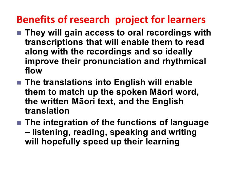 Benefits of research project for learners They will gain access to oral recordings with transcriptions that will enable them to read along with the re