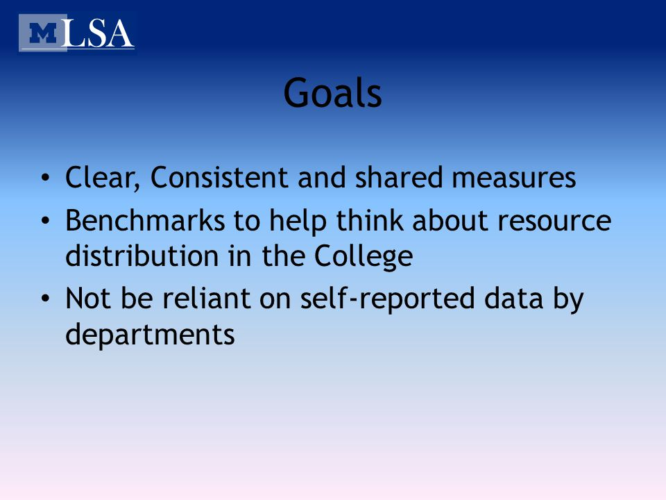 Goals Clear, Consistent and shared measures Benchmarks to help think about resource distribution in the College Not be reliant on self-reported data b