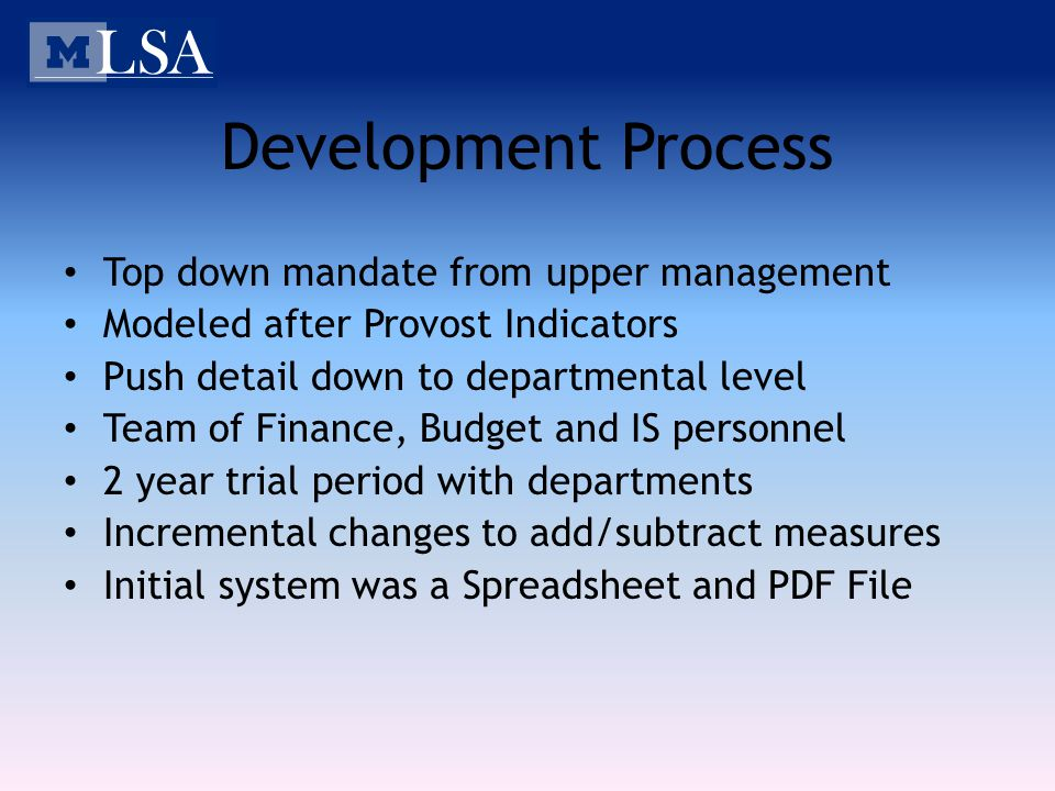 Development Process Top down mandate from upper management Modeled after Provost Indicators Push detail down to departmental level Team of Finance, Budget and IS personnel 2 year trial period with departments Incremental changes to add/subtract measures Initial system was a Spreadsheet and PDF File
