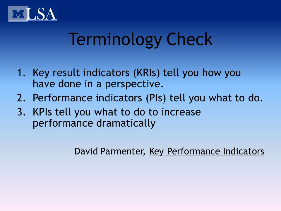 Terminology Check 1.Key result indicators (KRIs) tell you how you have done in a perspective. 2.Performance indicators (PIs) tell you what to do. 3.KP