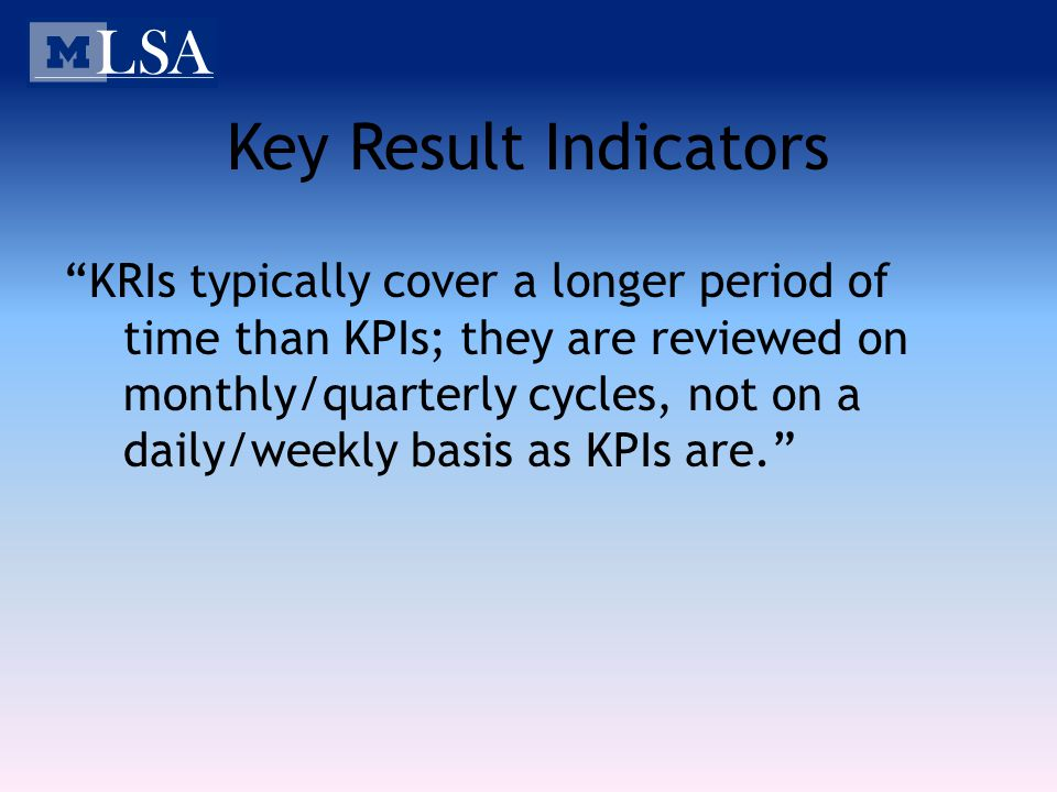 Key Result Indicators KRIs typically cover a longer period of time than KPIs; they are reviewed on monthly/quarterly cycles, not on a daily/weekly basis as KPIs are.