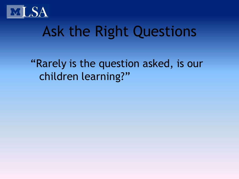 Ask the Right Questions Rarely is the question asked, is our children learning