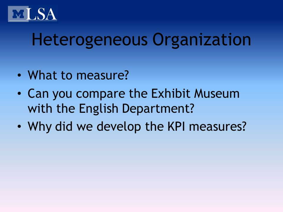 Heterogeneous Organization What to measure? Can you compare the Exhibit Museum with the English Department? Why did we develop the KPI measures?