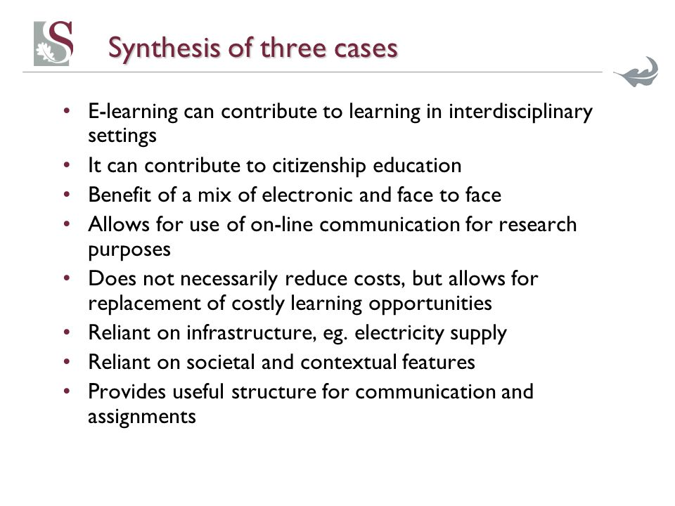 Synthesis of three cases E-learning can contribute to learning in interdisciplinary settings It can contribute to citizenship education Benefit of a mix of electronic and face to face Allows for use of on-line communication for research purposes Does not necessarily reduce costs, but allows for replacement of costly learning opportunities Reliant on infrastructure, eg.