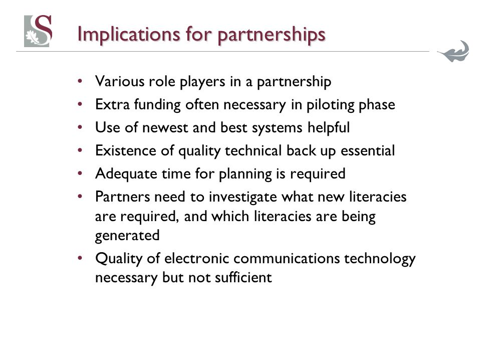 Implications for partnerships Various role players in a partnership Extra funding often necessary in piloting phase Use of newest and best systems helpful Existence of quality technical back up essential Adequate time for planning is required Partners need to investigate what new literacies are required, and which literacies are being generated Quality of electronic communications technology necessary but not sufficient