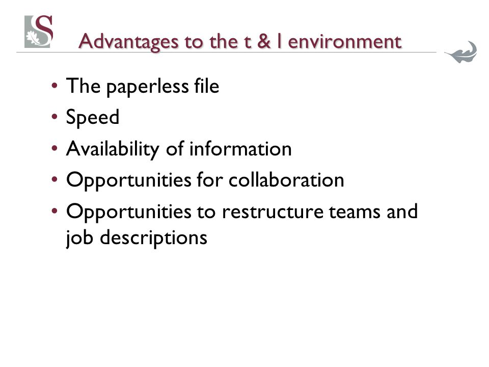 Advantages to the t & l environment The paperless file Speed Availability of information Opportunities for collaboration Opportunities to restructure teams and job descriptions