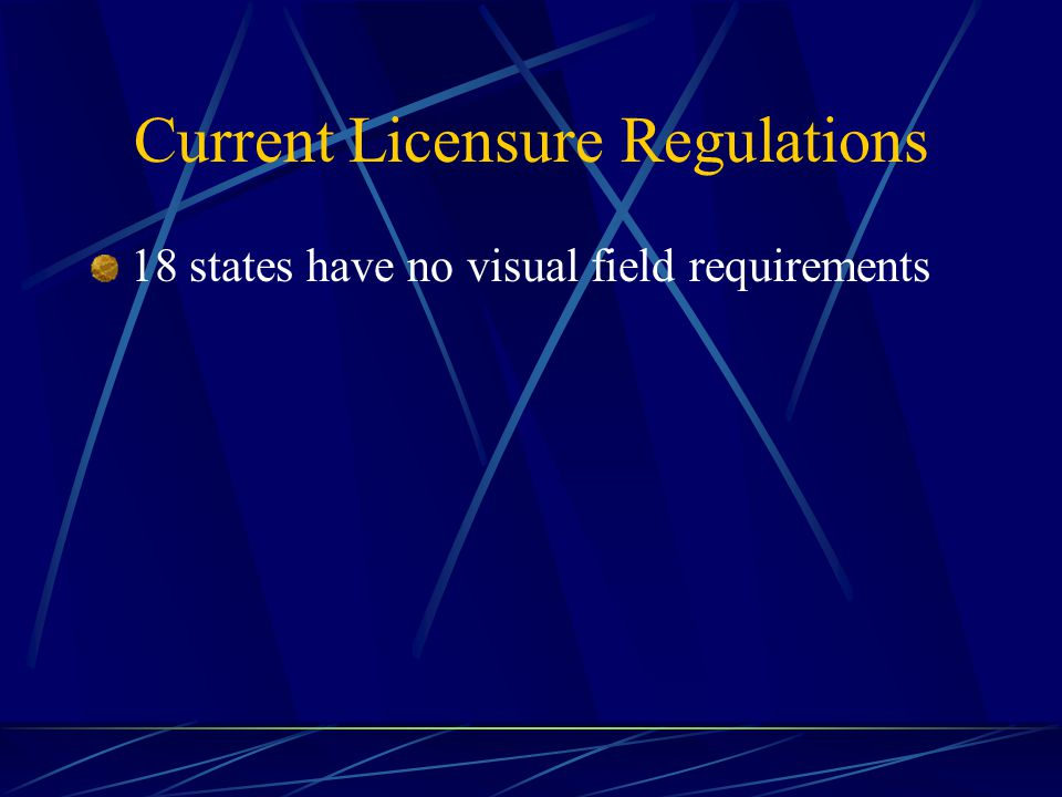 Current Licensure Regulations 18 states have no visual field requirements